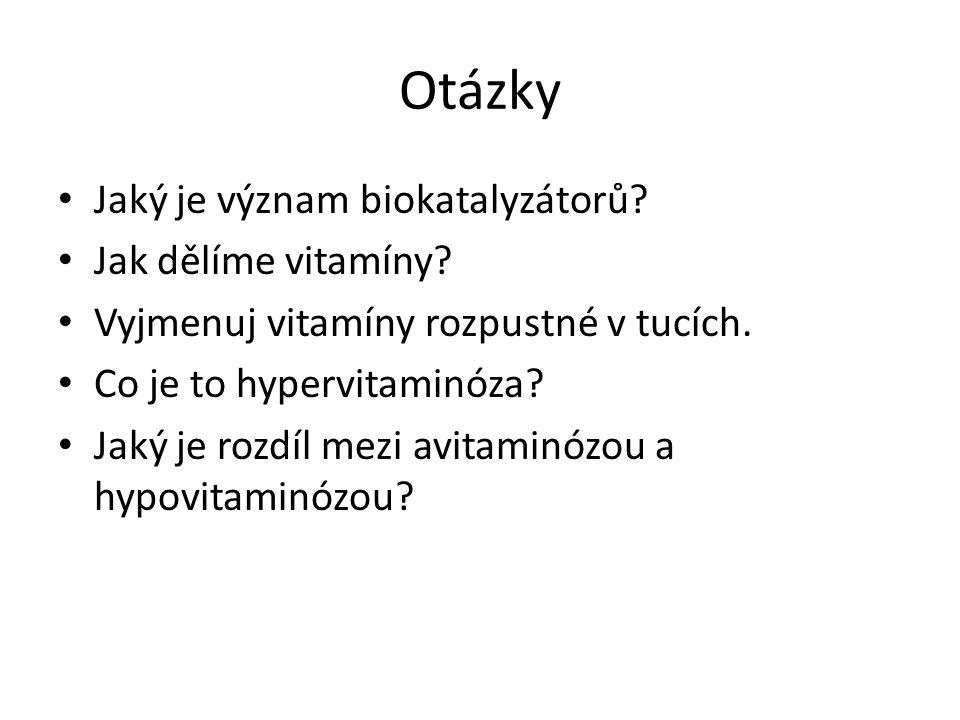 Otázky Jaký je význam biokatalyzátorů? Jak dělíme vitamíny? Vyjmenuj vitamíny rozpustné v tucích. Co je to hypervitaminóza? Jaký je rozdíl mezi avitam