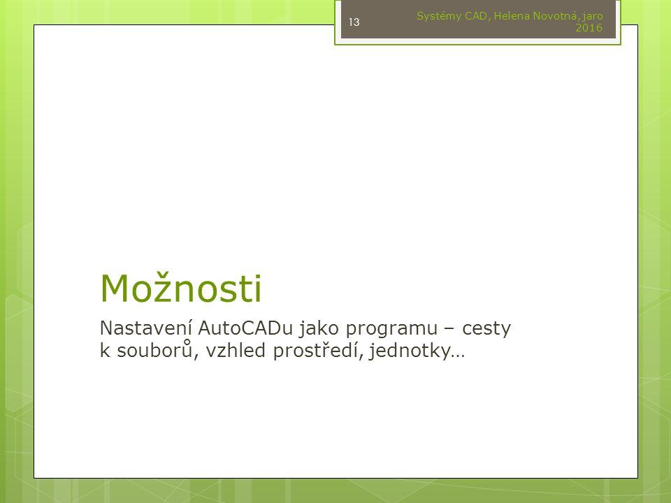 Možnosti Nastavení AutoCADu jako programu – cesty k souborů, vzhled prostředí, jednotky… Systémy CAD, Helena Novotná, jaro 2016 13
