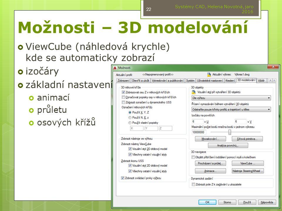 Možnosti – 3D modelování  ViewCube (náhledová krychle) kde se automaticky zobrazí  izočáry  základní nastavení  animací  průletu  osových křížů Systémy CAD, Helena Novotná, jaro 2016 22