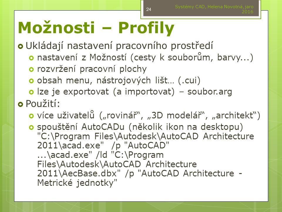 """Možnosti – Profily  Ukládají nastavení pracovního prostředí  nastavení z Možností (cesty k souborům, barvy...)  rozvržení pracovní plochy  obsah menu, nástrojových lišt… (.cui)  lze je exportovat (a importovat) – soubor.arg  Použití:  více uživatelů (""""rovinář , """"3D modelář , """"architekt )  spouštění AutoCADu (několik ikon na desktopu) C:\Program Files\Autodesk\AutoCAD Architecture 2011\acad.exe /p AutoCAD ...\acad.exe /ld C:\Program Files\Autodesk\AutoCAD Architecture 2011\AecBase.dbx /p AutoCAD Architecture - Metrické jednotky Systémy CAD, Helena Novotná, jaro 2016 24"""