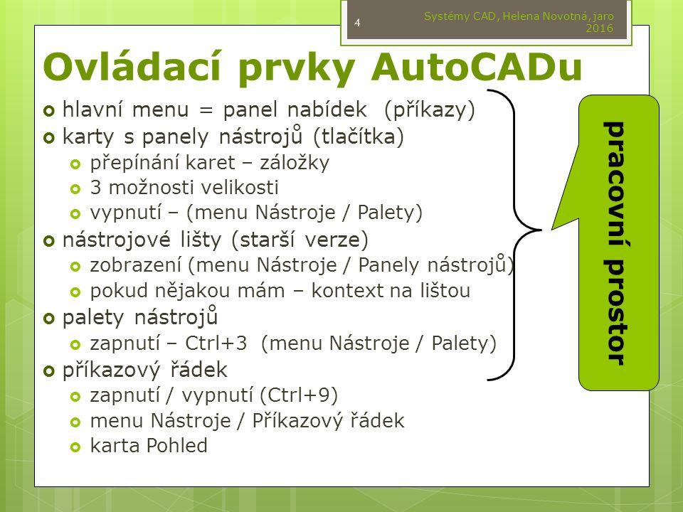 Ovládací prvky AutoCADu  hlavní menu = panel nabídek (příkazy)  karty s panely nástrojů (tlačítka)  přepínání karet – záložky  3 možnosti velikosti  vypnutí – (menu Nástroje / Palety)  nástrojové lišty (starší verze)  zobrazení (menu Nástroje / Panely nástrojů)  pokud nějakou mám – kontext na lištou  palety nástrojů  zapnutí – Ctrl+3 (menu Nástroje / Palety)  příkazový řádek  zapnutí / vypnutí (Ctrl+9)  menu Nástroje / Příkazový řádek  karta Pohled Systémy CAD, Helena Novotná, jaro 2016 4 pracovní prostor