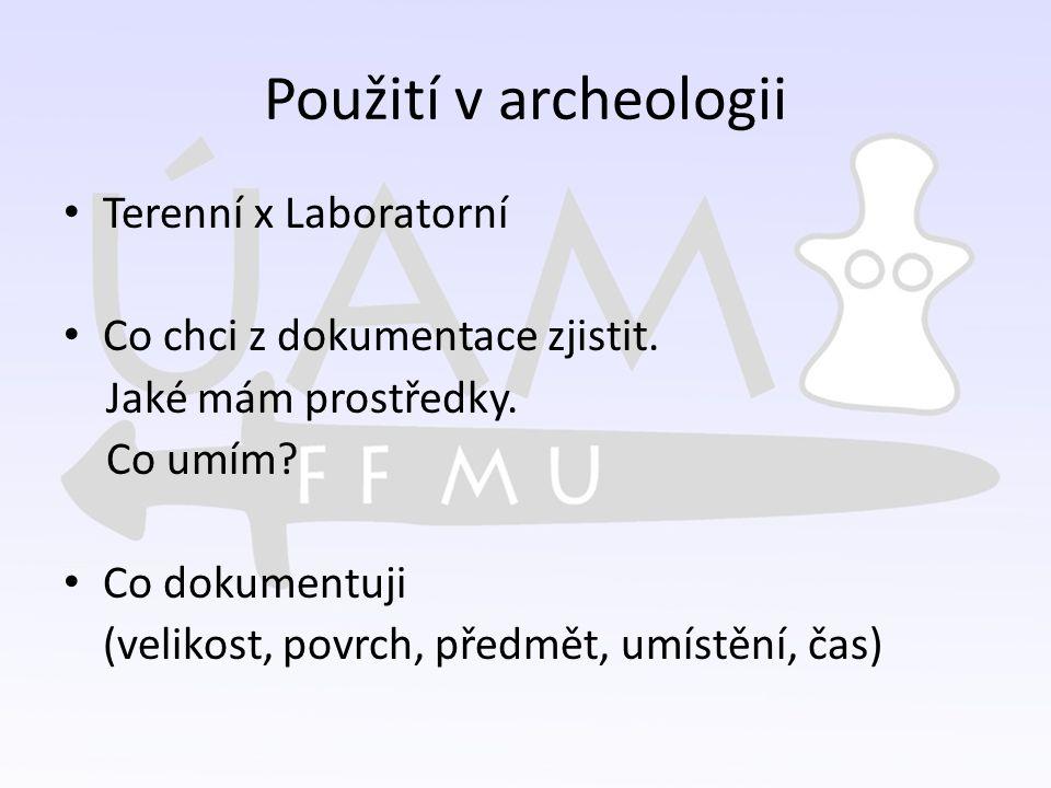 Použití v archeologii Terenní x Laboratorní Co chci z dokumentace zjistit. Jaké mám prostředky. Co umím? Co dokumentuji (velikost, povrch, předmět, um