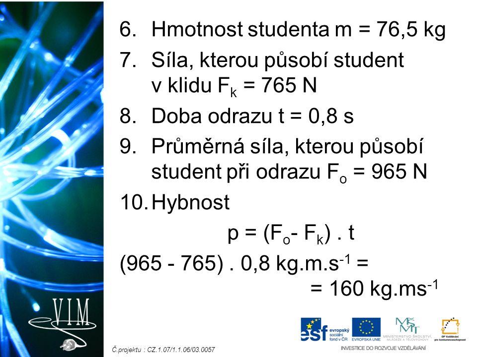Č.projektu : CZ.1.07/1.1.06/03.0057 6.Hmotnost studenta m = 76,5 kg 7.Síla, kterou působí student v klidu F k = 765 N 8.Doba odrazu t = 0,8 s 9.Průměrná síla, kterou působí student při odrazu F o = 965 N 10.Hybnost p = (F o - F k ).