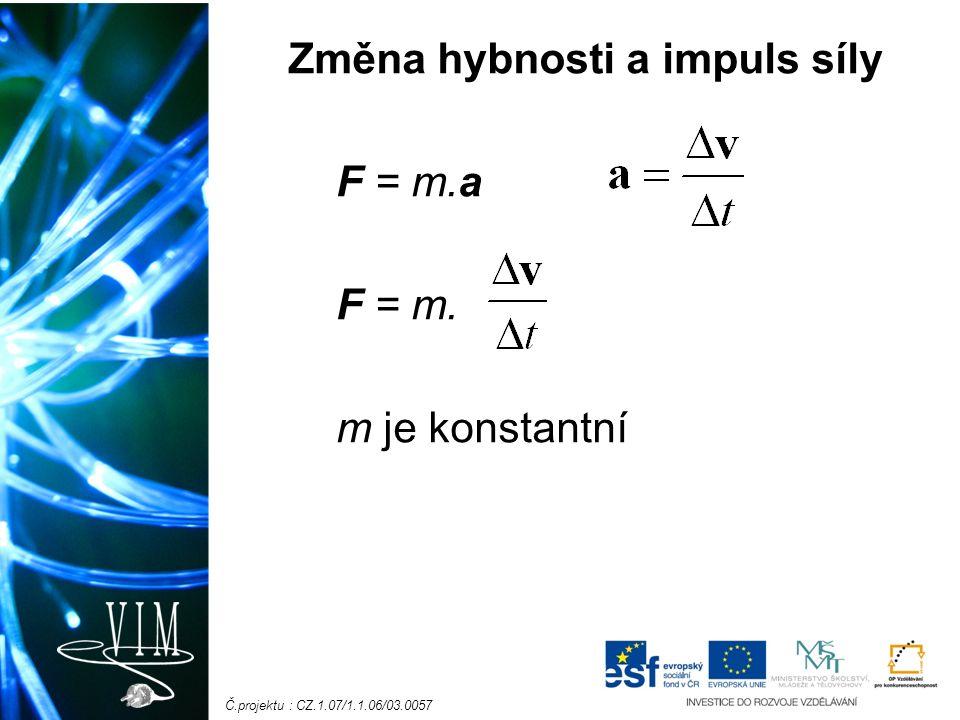 Č.projektu : CZ.1.07/1.1.06/03.0057 Na hmotný bod působí konstantní síla F po dobu rychlost se změní z v 1 na v 2 hybnost z p 1 = mv 1 na p 2 = mv 2 změna hybnosti : p = p 2 - p 1 = mv 2 - mv 1 p = m(v 2 - v 1 ) = m v
