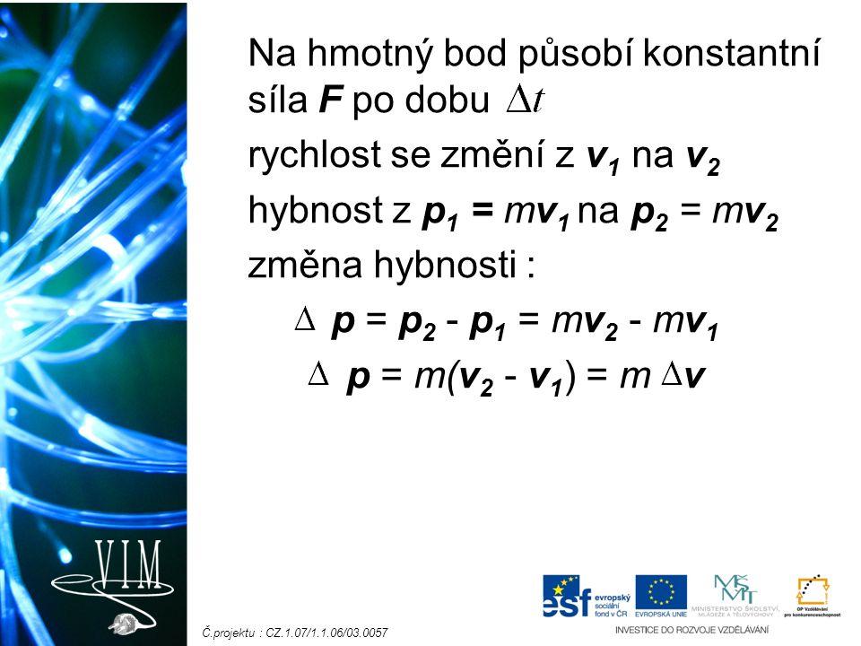 Č.projektu : CZ.1.07/1.1.06/03.0057 Druhý pohybový zákon můžeme vyjádřit vztahem: F t = p impuls síly – časový účinek síly jednotka: N.s (newton sekunda) = kg.m.s -1