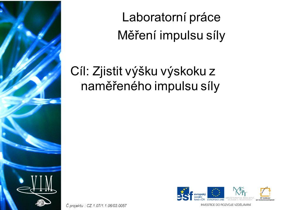 Č.projektu : CZ.1.07/1.1.06/03.0057 Laboratorní práce Měření impulsu síly Cíl: Zjistit výšku výskoku z naměřeného impulsu síly