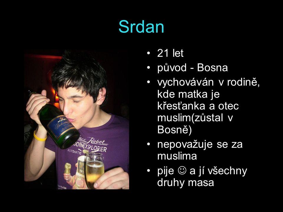 Srdan 21 let původ - Bosna vychováván v rodině, kde matka je křesťanka a otec muslim(zůstal v Bosně) nepovažuje se za muslima pije a jí všechny druhy