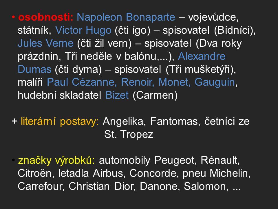osobnosti: Napoleon Bonaparte – vojevůdce, státník, Victor Hugo (čti ígo) – spisovatel (Bídníci), Jules Verne (čti žil vern) – spisovatel (Dva roky prázdnin, Tři neděle v balónu,...), Alexandre Dumas (čti dyma) – spisovatel (Tři mušketýři), malíři Paul Cézanne, Renoir, Monet, Gauguin, hudební skladatel Bizet (Carmen) + literární postavy: Angelika, Fantomas, četníci ze St.