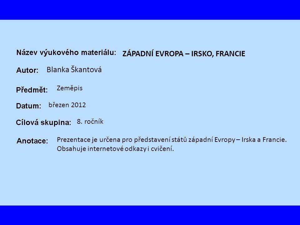ZÁPADNÍ EVROPA – IRSKO, FRANCIE Blanka Škantová Zeměpis březen 2012 8. ročník Prezentace je určena pro představení států západní Evropy – Irska a Fran