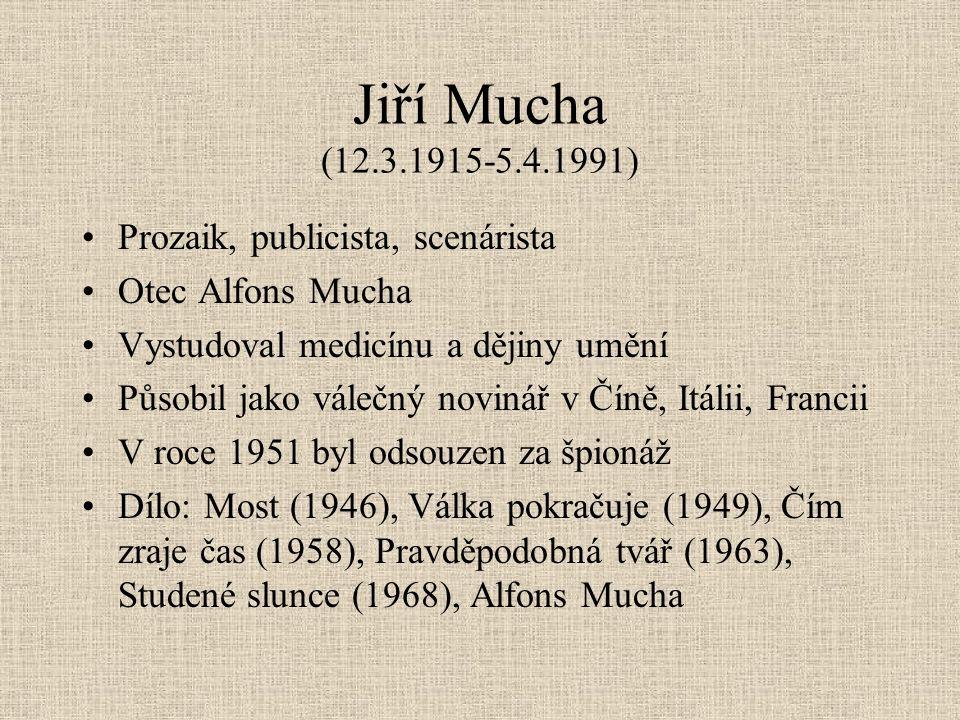 Jiří Mucha (12.3.1915-5.4.1991) Prozaik, publicista, scenárista Otec Alfons Mucha Vystudoval medicínu a dějiny umění Působil jako válečný novinář v Číně, Itálii, Francii V roce 1951 byl odsouzen za špionáž Dílo: Most (1946), Válka pokračuje (1949), Čím zraje čas (1958), Pravděpodobná tvář (1963), Studené slunce (1968), Alfons Mucha