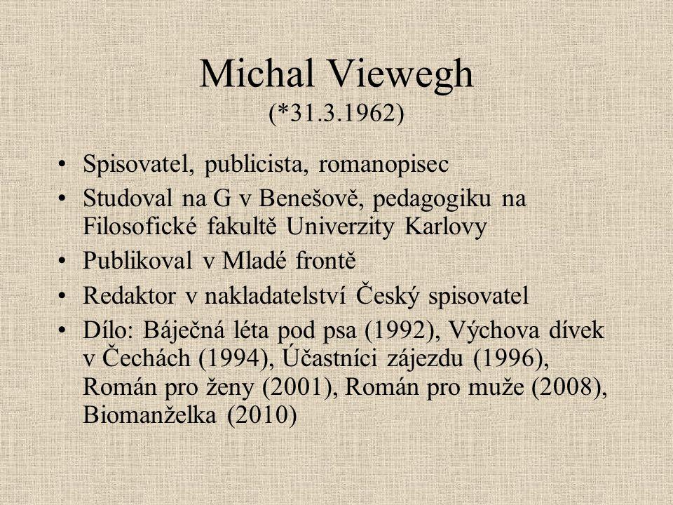 Michal Viewegh (*31.3.1962) Spisovatel, publicista, romanopisec Studoval na G v Benešově, pedagogiku na Filosofické fakultě Univerzity Karlovy Publiko