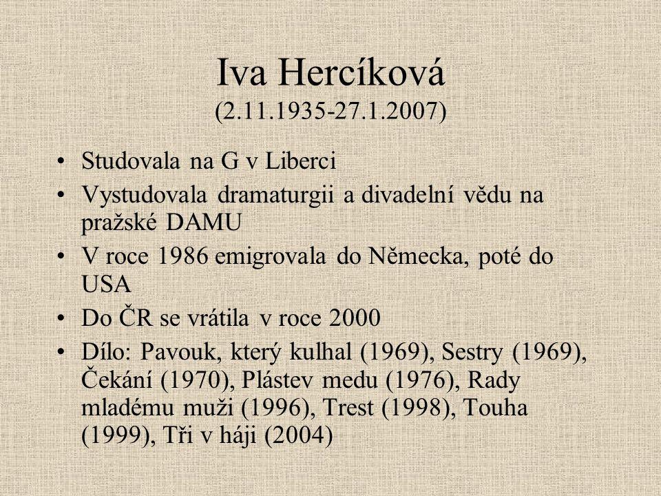 Iva Hercíková (2.11.1935-27.1.2007) Studovala na G v Liberci Vystudovala dramaturgii a divadelní vědu na pražské DAMU V roce 1986 emigrovala do Německa, poté do USA Do ČR se vrátila v roce 2000 Dílo: Pavouk, který kulhal (1969), Sestry (1969), Čekání (1970), Plástev medu (1976), Rady mladému muži (1996), Trest (1998), Touha (1999), Tři v háji (2004)