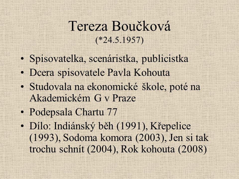 Tereza Boučková (*24.5.1957) Spisovatelka, scenáristka, publicistka Dcera spisovatele Pavla Kohouta Studovala na ekonomické škole, poté na Akademickém G v Praze Podepsala Chartu 77 Dílo: Indiánský běh (1991), Křepelice (1993), Sodoma komora (2003), Jen si tak trochu schnít (2004), Rok kohouta (2008)