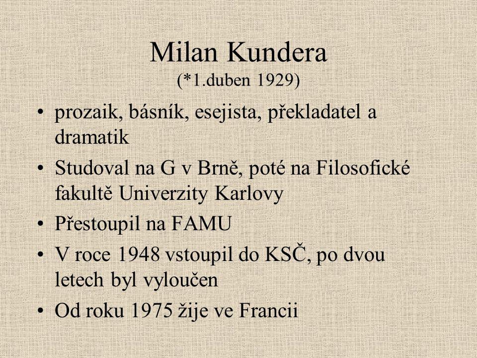 Milan Kundera (*1.duben 1929) prozaik, básník, esejista, překladatel a dramatik Studoval na G v Brně, poté na Filosofické fakultě Univerzity Karlovy Přestoupil na FAMU V roce 1948 vstoupil do KSČ, po dvou letech byl vyloučen Od roku 1975 žije ve Francii