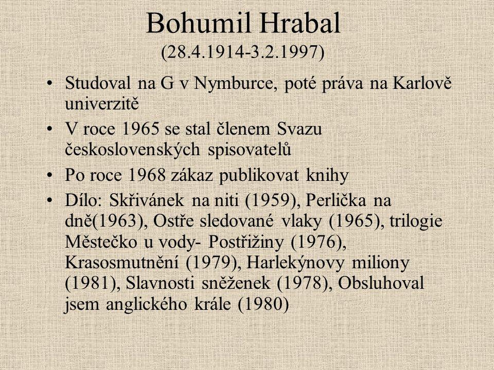 Bohumil Hrabal (28.4.1914-3.2.1997) Studoval na G v Nymburce, poté práva na Karlově univerzitě V roce 1965 se stal členem Svazu československých spisovatelů Po roce 1968 zákaz publikovat knihy Dílo: Skřivánek na niti (1959), Perlička na dně(1963), Ostře sledované vlaky (1965), trilogie Městečko u vody- Postřižiny (1976), Krasosmutnění (1979), Harlekýnovy miliony (1981), Slavnosti sněženek (1978), Obsluhoval jsem anglického krále (1980)
