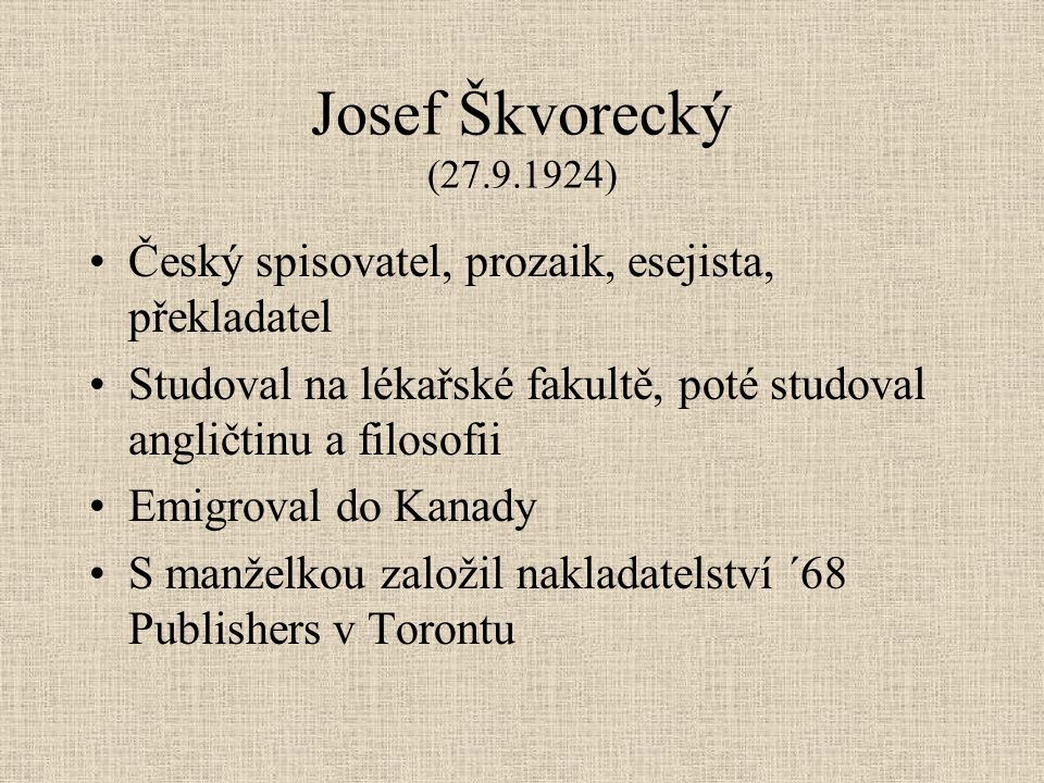 Josef Škvorecký (27.9.1924) Český spisovatel, prozaik, esejista, překladatel Studoval na lékařské fakultě, poté studoval angličtinu a filosofii Emigroval do Kanady S manželkou založil nakladatelství ´68 Publishers v Torontu