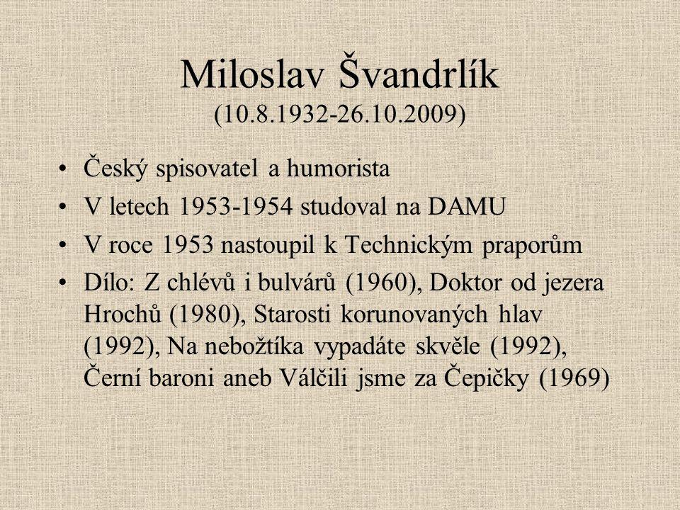 Miloslav Švandrlík (10.8.1932-26.10.2009) Český spisovatel a humorista V letech 1953-1954 studoval na DAMU V roce 1953 nastoupil k Technickým praporům