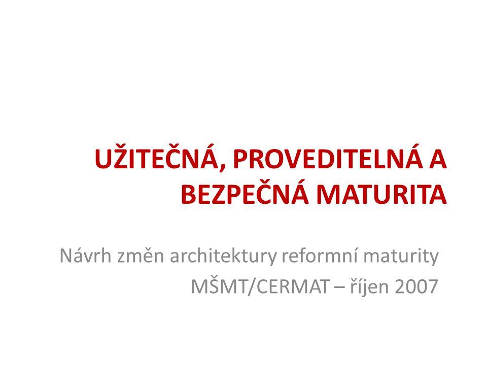 UŽITEČNÁ, PROVEDITELNÁ A BEZPEČNÁ MATURITA Návrh změn architektury reformní maturity MŠMT/CERMAT – říjen 2007