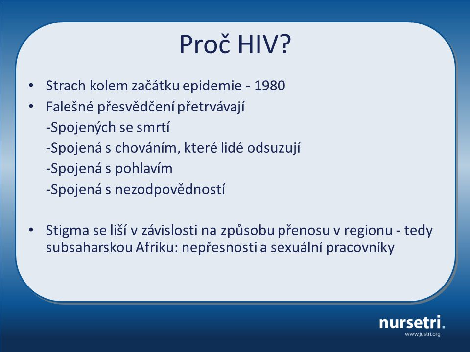 Proč HIV? Strach kolem začátku epidemie - 1980 Falešné přesvědčení přetrvávají -Spojených se smrtí -Spojená s chováním, které lidé odsuzují -Spojená s