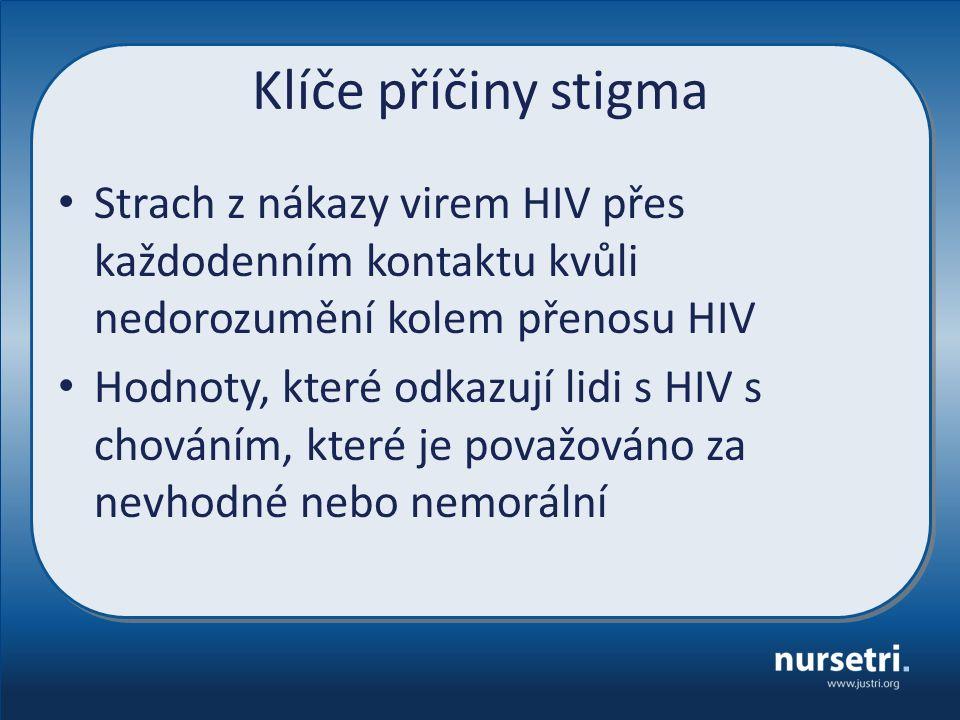 Klíče příčiny stigma Strach z nákazy virem HIV přes každodenním kontaktu kvůli nedorozumění kolem přenosu HIV Hodnoty, které odkazují lidi s HIV s chováním, které je považováno za nevhodné nebo nemorální