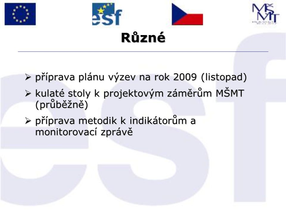 Různé  příprava plánu výzev na rok 2009 (listopad)  kulaté stoly k projektovým záměrům MŠMT (průběžně)  příprava metodik k indikátorům a monitorovací zprávě