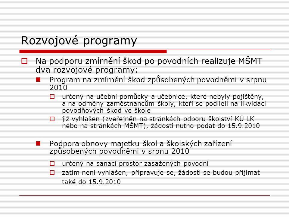 Rozvojové programy  Na podporu zmírnění škod po povodních realizuje MŠMT dva rozvojové programy: Program na zmírnění škod způsobených povodněmi v srpnu 2010  určený na učební pomůcky a učebnice, které nebyly pojištěny, a na odměny zaměstnancům školy, kteří se podíleli na likvidaci povodňových škod ve škole  již vyhlášen (zveřejněn na stránkách odboru školství KÚ LK nebo na stránkách MŠMT), žádosti nutno podat do 15.9.2010 Podpora obnovy majetku škol a školských zařízení způsobených povodněmi v srpnu 2010  určený na sanaci prostor zasažených povodní  zatím není vyhlášen, připravuje se, žádosti se budou přijímat také do 15.9.2010