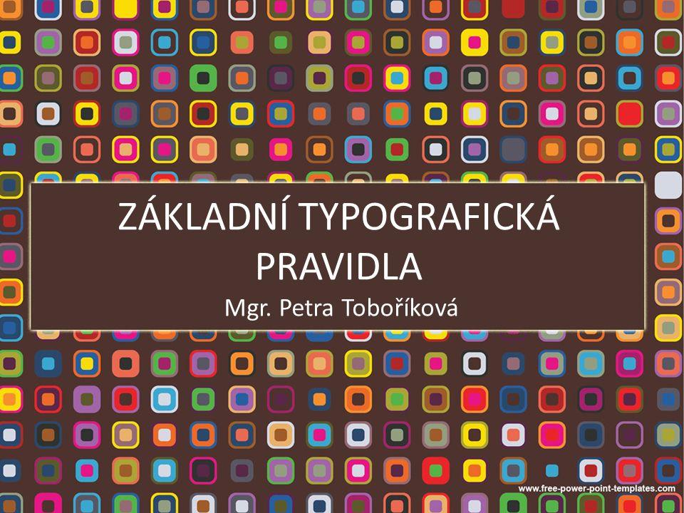 ZÁKLADNÍ TYPOGRAFICKÁ PRAVIDLA Mgr. Petra Toboříková