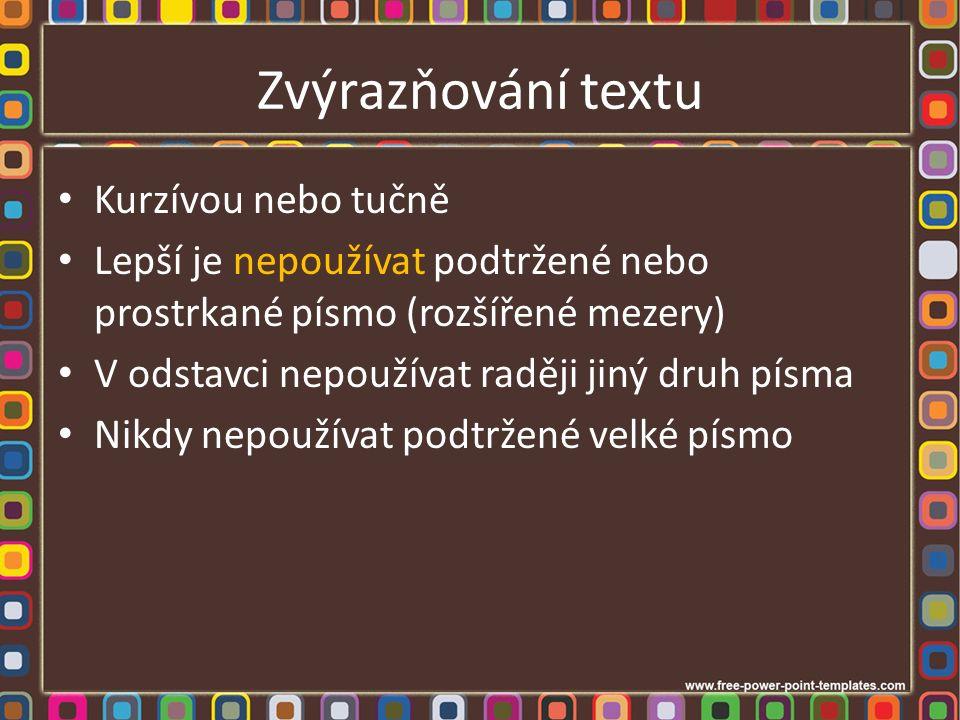 Zvýrazňování textu Kurzívou nebo tučně Lepší je nepoužívat podtržené nebo prostrkané písmo (rozšířené mezery) V odstavci nepoužívat raději jiný druh písma Nikdy nepoužívat podtržené velké písmo