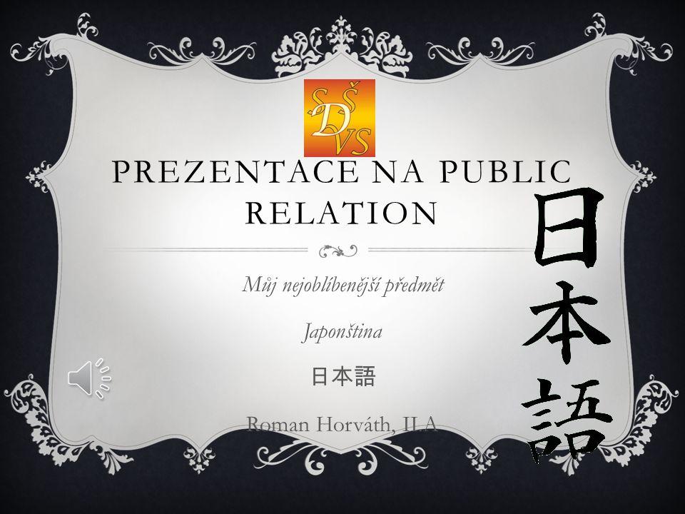 PREZENTACE NA PUBLIC RELATION Můj nejoblíbenější předmět Japonština 日本語 Roman Horváth, II.A