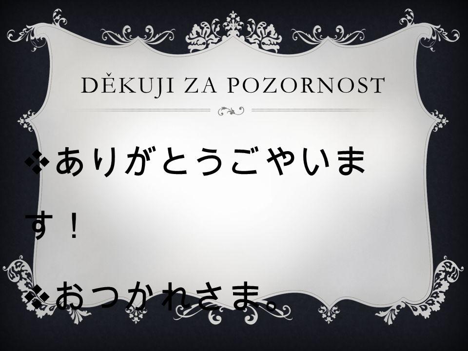 DĚKUJI ZA POZORNOST  ありがとうごやいま す!  おつかれさま。