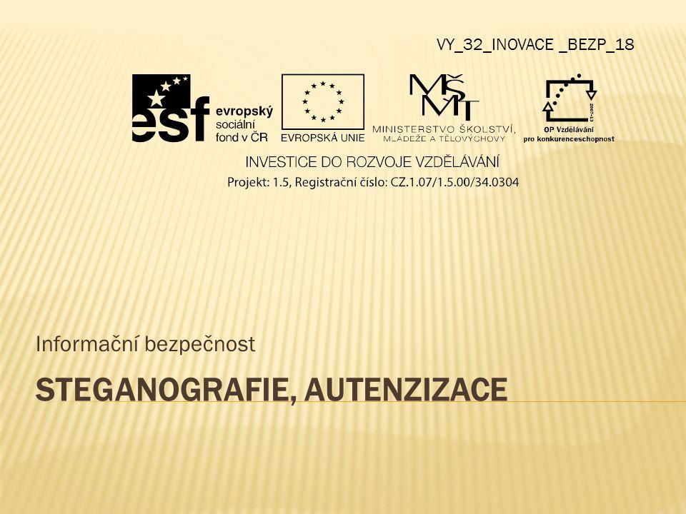 STEGANOGRAFIE, AUTENZIZACE Informační bezpečnost VY_32_INOVACE _BEZP_18