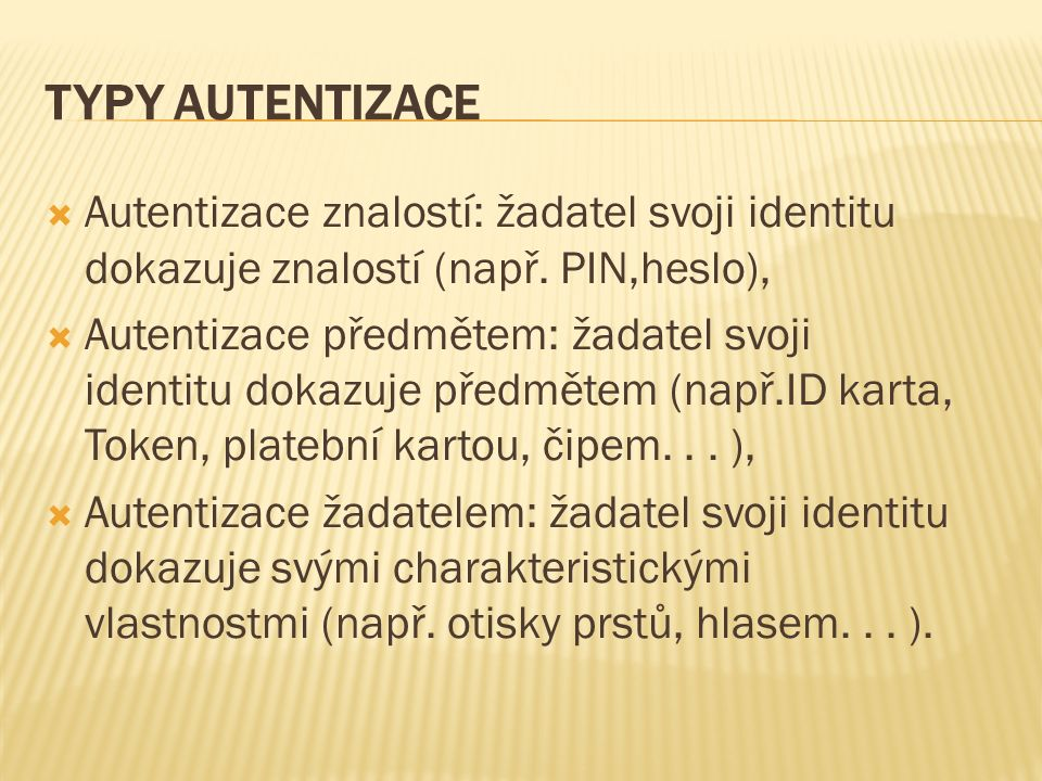 TYPY AUTENTIZACE  Autentizace znalostí: žadatel svoji identitu dokazuje znalostí (např. PIN,heslo),  Autentizace předmětem: žadatel svoji identitu d