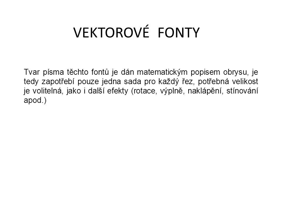 VEKTOROVÉ FONTY Tvar písma těchto fontů je dán matematickým popisem obrysu, je tedy zapotřebí pouze jedna sada pro každý řez, potřebná velikost je volitelná, jako i další efekty (rotace, výplně, naklápění, stínování apod.)