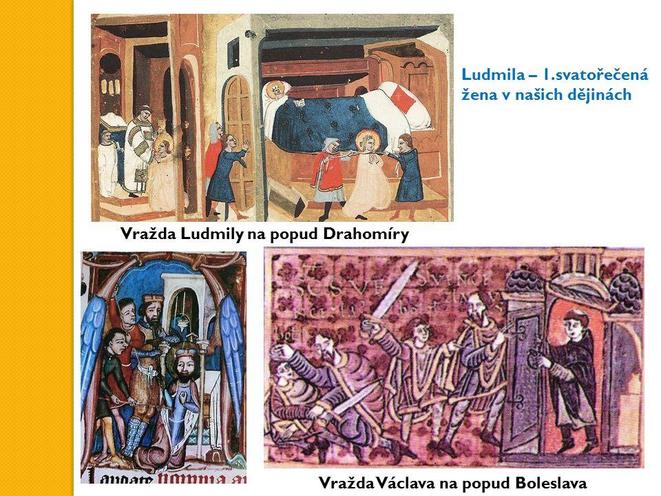 Vražda Ludmily na popud Drahomíry Vražda Václava na popud Boleslava Ludmila – 1.svatořečená žena v našich dějinách