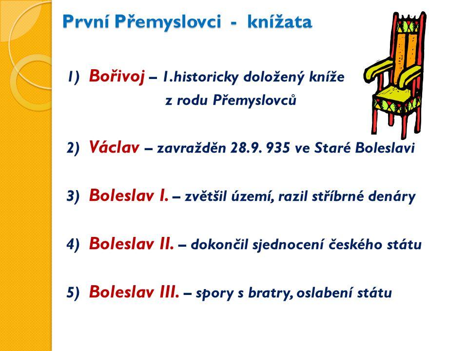 První Přemyslovci - knížata 1) Bořivoj – 1.historicky doložený kníže z rodu Přemyslovců 2) Václav – zavražděn 28.9.