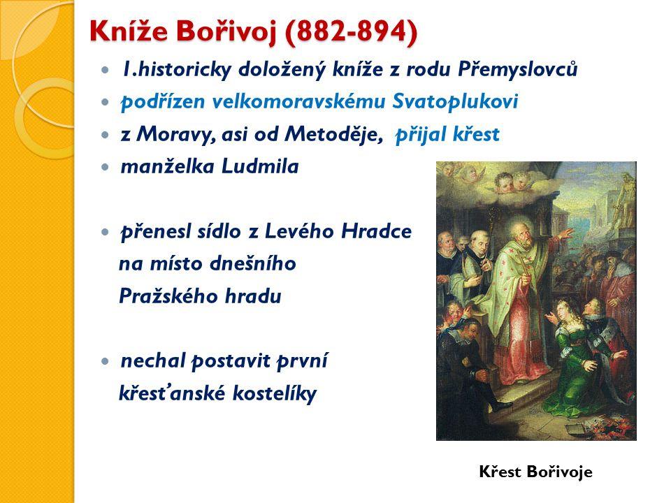 Kníže Bořivoj (882-894) 1.historicky doložený kníže z rodu Přemyslovců podřízen velkomoravskému Svatoplukovi z Moravy, asi od Metoděje, přijal křest manželka Ludmila přenesl sídlo z Levého Hradce na místo dnešního Pražského hradu nechal postavit první křesťanské kostelíky Křest Bořivoje