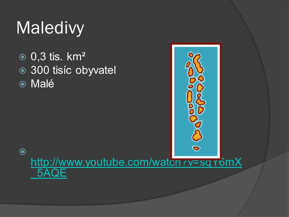 Maledivy  0,3 tis. km²  300 tisíc obyvatel  Malé  http://www.youtube.com/watch?v=sqY6mX _5AQE http://www.youtube.com/watch?v=sqY6mX _5AQE