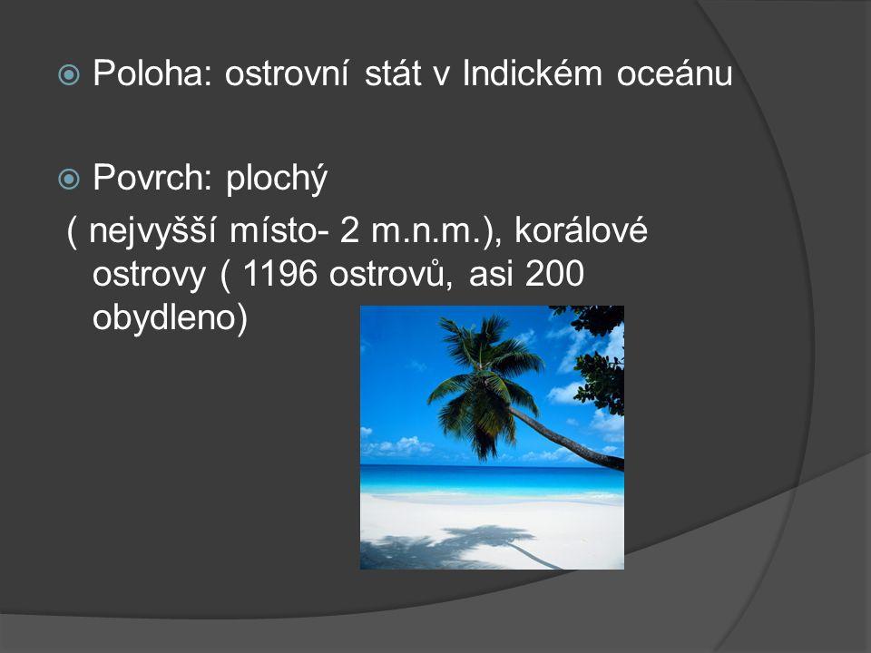  Poloha: ostrovní stát v Indickém oceánu  Povrch: plochý ( nejvyšší místo- 2 m.n.m.), korálové ostrovy ( 1196 ostrovů, asi 200 obydleno)