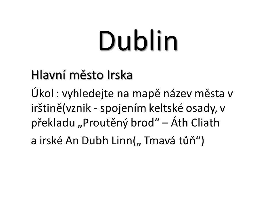 """Dublin Hlavní město Irska Úkol : vyhledejte na mapě název města v irštině(vznik - spojením keltské osady, v překladu """"Proutěný brod – Áth Cliath a irské An Dubh Linn("""" Tmavá tůň )"""