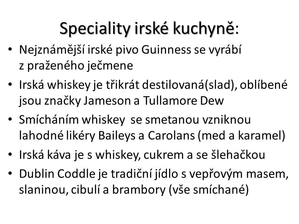 Speciality irské kuchyně Speciality irské kuchyně: Nejznámější irské pivo Guinness se vyrábí z praženého ječmene Irská whiskey je třikrát destilovaná(slad), oblíbené jsou značky Jameson a Tullamore Dew Smícháním whiskey se smetanou vzniknou lahodné likéry Baileys a Carolans (med a karamel) Irská káva je s whiskey, cukrem a se šlehačkou Dublin Coddle je tradiční jídlo s vepřovým masem, slaninou, cibulí a brambory (vše smíchané)