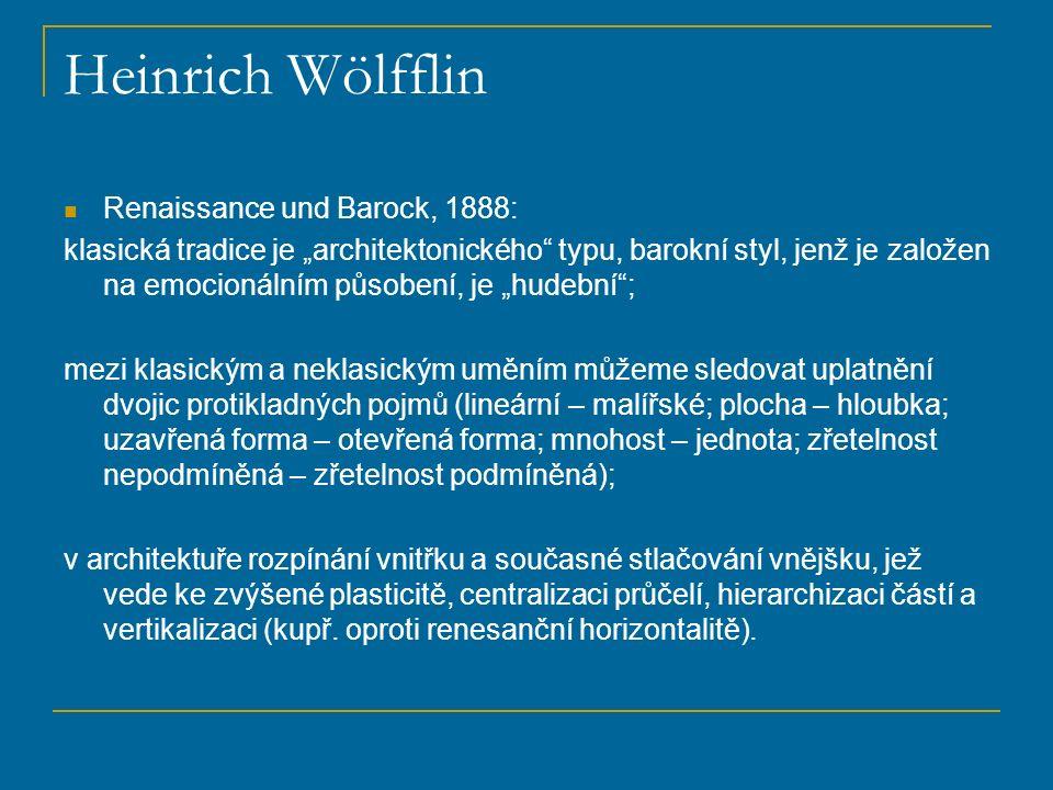 """Heinrich Wölfflin Renaissance und Barock, 1888: klasická tradice je """"architektonického typu, barokní styl, jenž je založen na emocionálním působení, je """"hudební ; mezi klasickým a neklasickým uměním můžeme sledovat uplatnění dvojic protikladných pojmů (lineární – malířské; plocha – hloubka; uzavřená forma – otevřená forma; mnohost – jednota; zřetelnost nepodmíněná – zřetelnost podmíněná); v architektuře rozpínání vnitřku a současné stlačování vnějšku, jež vede ke zvýšené plasticitě, centralizaci průčelí, hierarchizaci částí a vertikalizaci (kupř."""