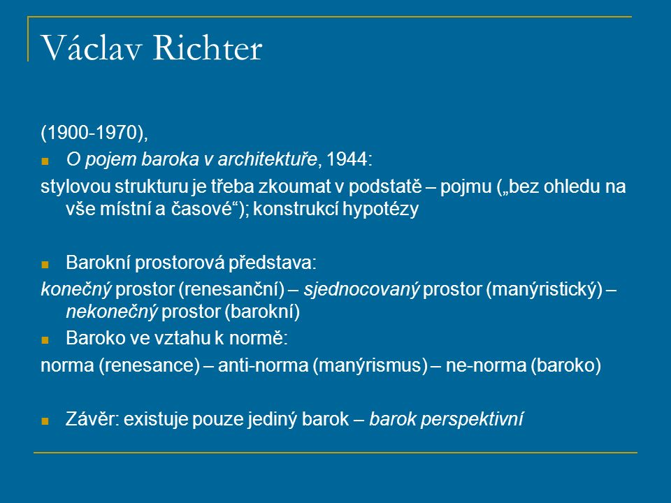 """Václav Richter (1900-1970), O pojem baroka v architektuře, 1944: stylovou strukturu je třeba zkoumat v podstatě – pojmu (""""bez ohledu na vše místní a časové ); konstrukcí hypotézy Barokní prostorová představa: konečný prostor (renesanční) – sjednocovaný prostor (manýristický) – nekonečný prostor (barokní) Baroko ve vztahu k normě: norma (renesance) – anti-norma (manýrismus) – ne-norma (baroko) Závěr: existuje pouze jediný barok – barok perspektivní"""