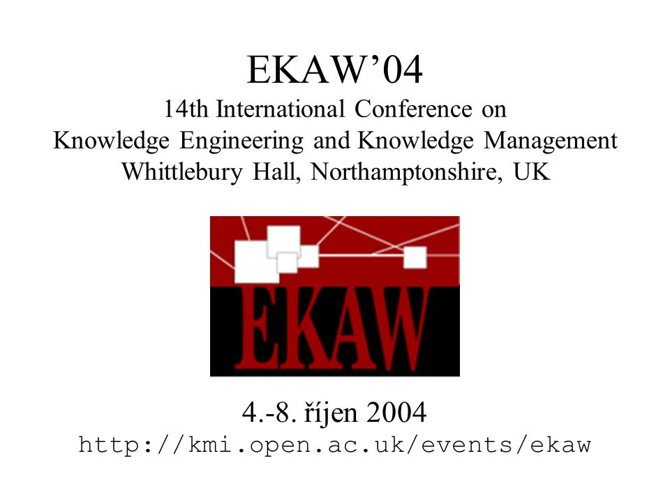 EKAW'04 14th International Conference on Knowledge Engineering and Knowledge Management Whittlebury Hall, Northamptonshire, UK 4.-8.