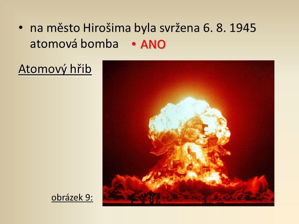 na město Hirošima byla svržena 6. 8. 1945 atomová bomba Atomový hřib ANO ANO obrázek 9: