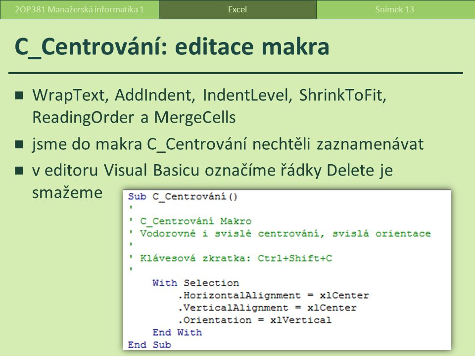 C_Centrování: editace makra WrapText, AddIndent, IndentLevel, ShrinkToFit, ReadingOrder a MergeCells jsme do makra C_Centrování nechtěli zaznamenávat v editoru Visual Basicu označíme řádky Delete je smažeme ExcelSnímek 132OP381 Manažerská informatika 1