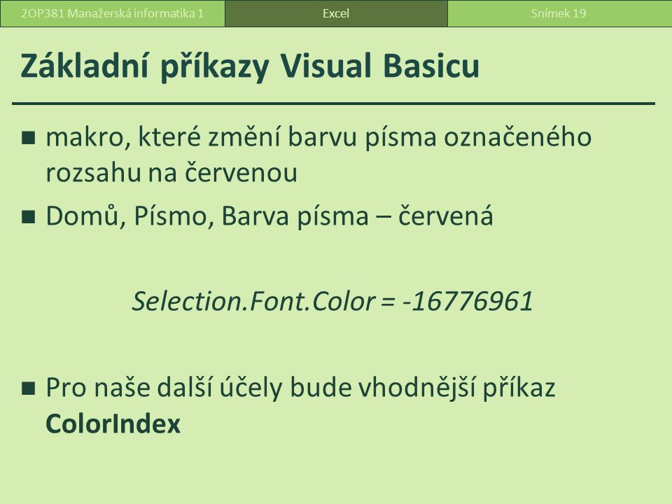 Základní příkazy Visual Basicu makro, které změní barvu písma označeného rozsahu na červenou Domů, Písmo, Barva písma – červená Selection.Font.Color = -16776961 Pro naše další účely bude vhodnější příkaz ColorIndex ExcelSnímek 192OP381 Manažerská informatika 1