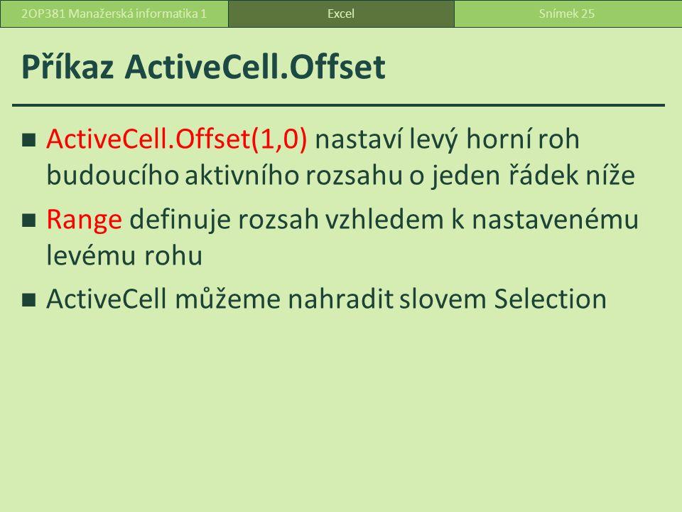 Příkaz ActiveCell.Offset ActiveCell.Offset(1,0) nastaví levý horní roh budoucího aktivního rozsahu o jeden řádek níže Range definuje rozsah vzhledem k nastavenému levému rohu ActiveCell můžeme nahradit slovem Selection ExcelSnímek 252OP381 Manažerská informatika 1