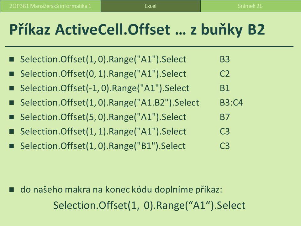 Příkaz ActiveCell.Offset … z buňky B2 Selection.Offset(1, 0).Range( A1 ).SelectB3 Selection.Offset(0, 1).Range( A1 ).SelectC2 Selection.Offset(-1, 0).Range( A1 ).SelectB1 Selection.Offset(1, 0).Range( A1.B2 ).SelectB3:C4 Selection.Offset(5, 0).Range( A1 ).SelectB7 Selection.Offset(1, 1).Range( A1 ).SelectC3 Selection.Offset(1, 0).Range( B1 ).SelectC3 do našeho makra na konec kódu doplníme příkaz: Selection.Offset(1, 0).Range( A1 ).Select ExcelSnímek 262OP381 Manažerská informatika 1