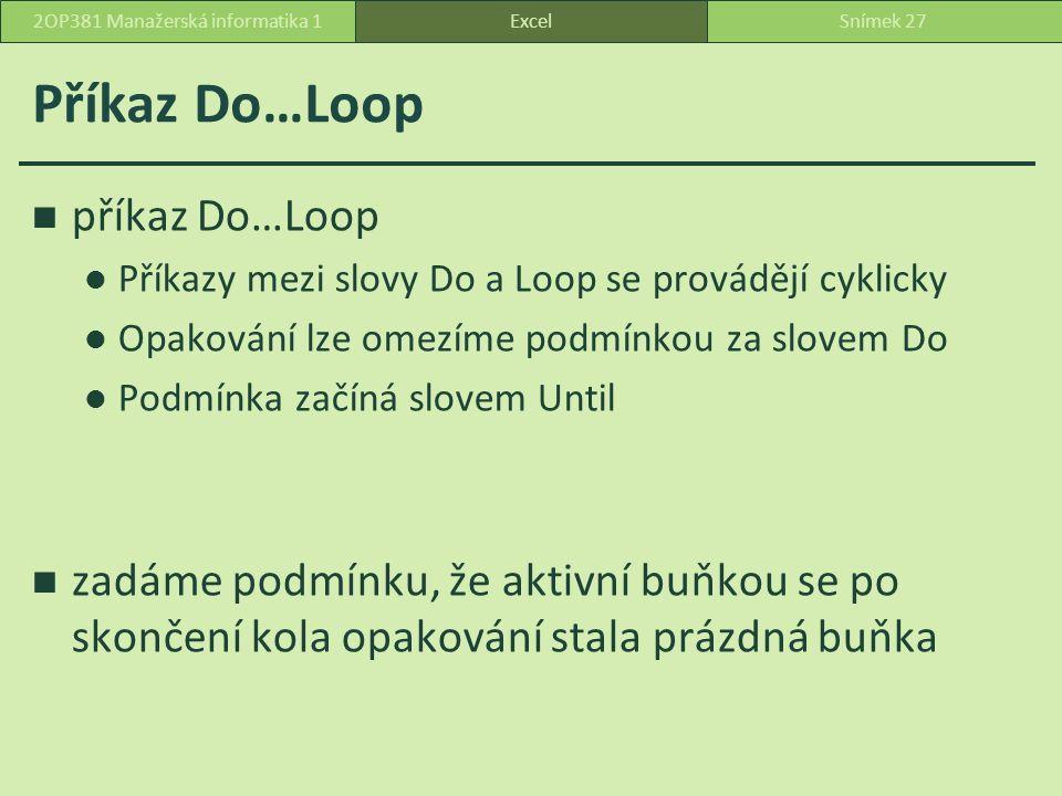 Příkaz Do…Loop příkaz Do…Loop Příkazy mezi slovy Do a Loop se provádějí cyklicky Opakování lze omezíme podmínkou za slovem Do Podmínka začíná slovem Until zadáme podmínku, že aktivní buňkou se po skončení kola opakování stala prázdná buňka ExcelSnímek 272OP381 Manažerská informatika 1