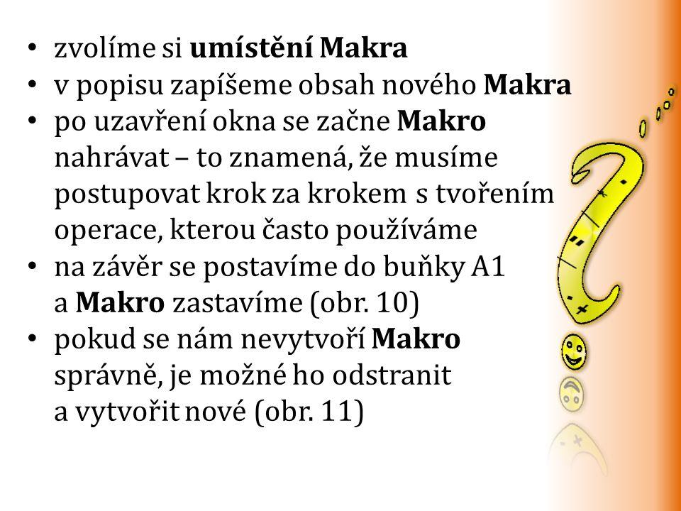 zvolíme si umístění Makra v popisu zapíšeme obsah nového Makra po uzavření okna se začne Makro nahrávat – to znamená, že musíme postupovat krok za krokem s tvořením operace, kterou často používáme na závěr se postavíme do buňky A1 a Makro zastavíme (obr.